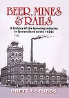 Beer Mines and Rails, Beer Mines & Rails, A History of the Brewing Industry in Queensland to the  1920s Brett Stubbs ISBN 9780980620917 for sale, books on Australian brewing industry for sale, books on Australian history for sale, books on Australian mining  for sale