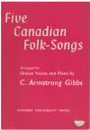 Five Canadian Folk-Songs for unison voices and piano arranged by C Armstrong Gibbs (1960) 